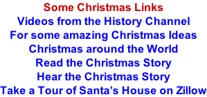 Some Christmas Links Videos from the History Channel For some amazing Christmas Ideas Christmas around the World Read the Christmas Story Hear the Christmas Story Take a Tour of Santa's House on Zillow