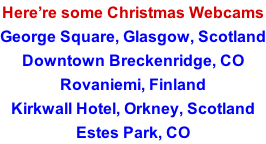 Here're some Christmas Webcams George Square, Glasgow, Scotland Downtown Breckenridge, CO Rovaniemi, Finland Kirkwall Hotel, Orkney, Scotland Estes Park, CO