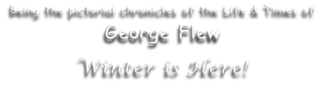 Being the pictorial chronicles of the Life & Times of George Flew  Winter is Here!
